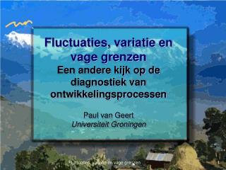 Fluctuaties, variatie en vage grenzen Een andere kijk op de diagnostiek van ontwikkelingsprocessen  Paul van Geert Unive