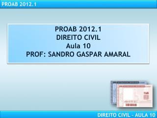 PROAB 2012.1 DIREITO CIVIL Aula 10 PROF: SANDRO GASPAR AMARAL