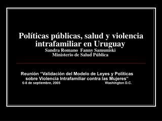 Pol ticas p blicas, salud y violencia intrafamiliar en Uruguay  Sandra Romano  Fanny Samuniski  Ministerio de Salud P bl