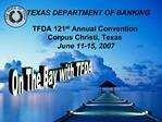 TEXAS DEPARTMENT OF BANKING  TFDA 121st Annual Convention  Corpus Christi, Texas  June 11-15, 2007
