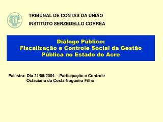 Di logo P blico:   Fiscaliza  o e Controle Social da Gest o P blica no Estado do Acre