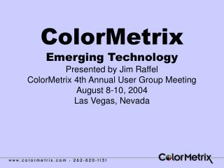 ColorMetrix Emerging Technology Presented by Jim Raffel ColorMetrix 4th Annual User Group Meeting August 8-10, 2004 Las