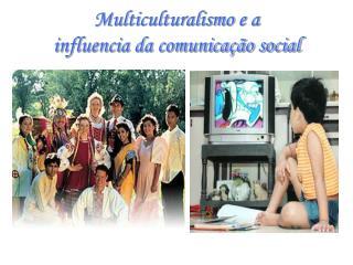 Multiculturalismo e a  influencia da comunica  o social
