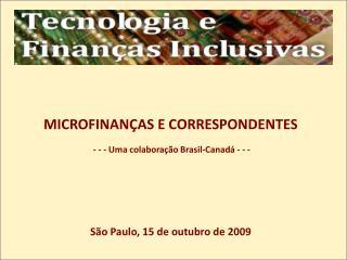 MICROFINAN AS E CORRESPONDENTES   - - - Uma colabora  o Brasil-Canad  - - -        S o Paulo, 15 de outubro de 2009