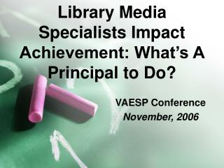 Library Media Specialists Impact Achievement: What s A Principal to Do