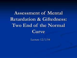 Assessment of Mental Retardation  Giftedness:  Two End of the Normal Curve