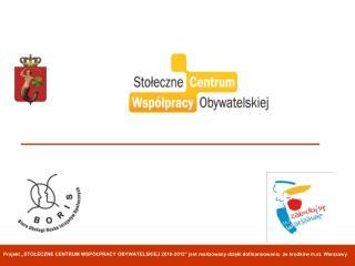 Projekt  STOLECZNE CENTRUM WSP LPRACY OBYWATELSKIEJ 2010-2012  jest realizowany dzieki dofinansowaniu ze srodk w m.st. W