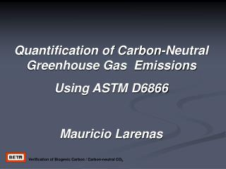 Quantification of Carbon-Neutral Greenhouse Gas  Emissions  Using ASTM D6866  Mauricio Larenas