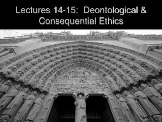 Lectures 14-15:  Deontological  Consequential Ethics