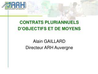 CONTRATS PLURIANNUELS D OBJECTIFS ET DE MOYENS  Alain GAILLARD Directeur ARH Auvergne