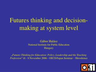 Futures thinking and decision-making at system level   G bor Hal sz National Institute for Public Education Hungary    F