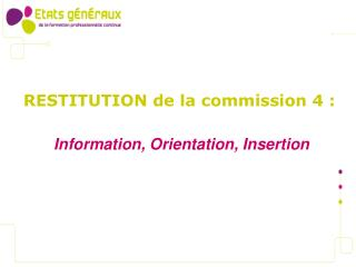 RESTITUTION de la commission 4 :   Information, Orientation, Insertion