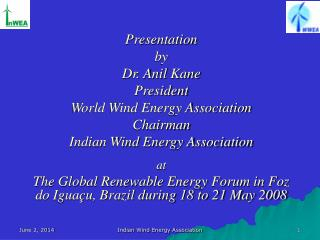 Presentation  by Dr. Anil Kane President World Wind Energy Association Chairman Indian Wind Energy Association  at  The