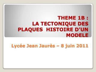 THEME 1B :  LA TECTONIQUE DES PLAQUES  HISTOIRE D UN MODELE  Lyc e Jean Jaur s   8 juin 2011