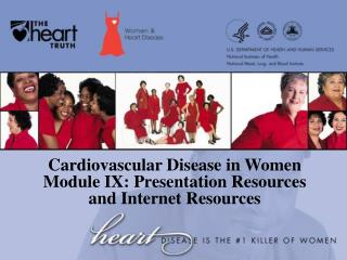 Cardiovascular Disease in Women Module IX: Presentation Resources  and Internet Resources