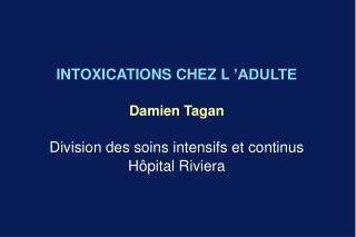 INTOXICATIONS CHEZ L  ADULTE  Damien Tagan  Division des soins intensifs et continus H pital Riviera