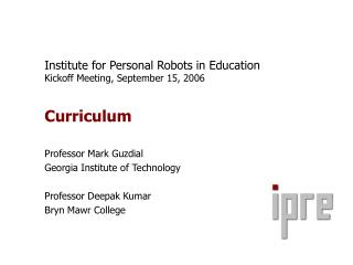 Institute for Personal Robots in Education Kickoff Meeting, September 15, 2006  Curriculum  Professor Mark Guzdial Georg