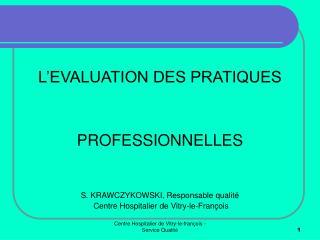 L EVALUATION DES PRATIQUES    PROFESSIONNELLES   S. KRAWCZYKOWSKI, Responsable qualit   Centre Hospitalier de Vitry-le-F