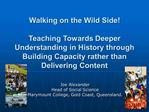 Walking on the Wild Side  Teaching Towards Deeper Understanding in History through Building Capacity rather than Deliver