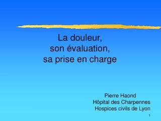 La douleur, son  valuation, sa prise en charge                Pierre Haond H pital des Charpennes Hospices civils de Lyo