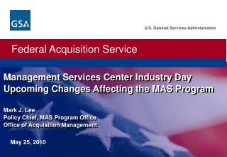 Management Services Center Industry Day Upcoming Changes Affecting the MAS Program   Mark J. Lee Policy Chief, MAS Progr