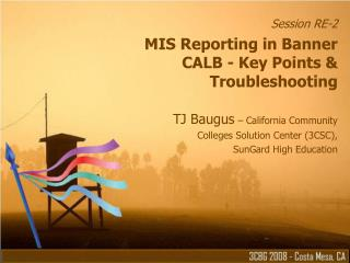 Session RE-2 MIS Reporting in Banner CALB - Key Points  Troubleshooting  TJ Baugus   California Community  Colleges Solu