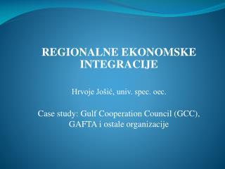 REGIONALNE EKONOMSKE INTEGRACIJE  Hrvoje Jo ic, univ. spec. oec.  Case study: Gulf Cooperation Council GCC, GAFTA i osta