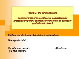 PROIECT DE SPECIALITATE   pentru examenul de certificare a competentelor profesionale pentru obtinerea certificatului de