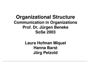 Organizational Structure Communication in Organizations Prof. Dr. J rgen Beneke SoSe 2003  Laura Hofman Miquel Hanna Bar