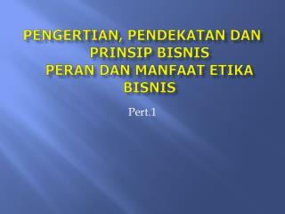 PENGERTIAN, PENDEKATAN DAN PRINSIP BISNIS  PERAN DAN MANFAAT ETIKA BISNIS