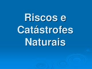 Riscos e Cat strofes Naturais