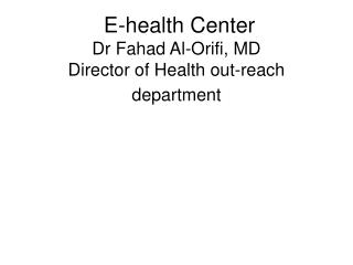 E-health Center  Dr Fahad Al-Orifi, MD Director of Health out-reach department
