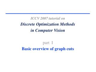 ICCV 2007 tutorial on     Discrete Optimization Methods  in Computer Vision    part  I     Basic overview of graph cuts