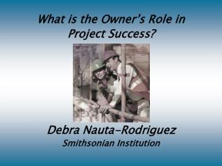 What is the Owner s Role in Project Success     Debra Nauta-Rodriguez Smithsonian Institution