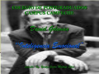 COLEGIO DE POSTGRADUADOS CAMPUS CAMPECHE  Daniel Goleman   Inteligencia Emocional    presenta: Ing. Yaritza Joselin Mont