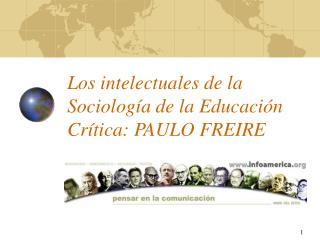 Los intelectuales de la Sociolog a de la Educaci n Cr tica: PAULO FREIRE