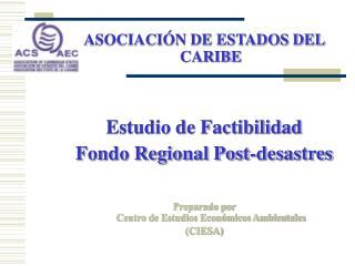 ASOCIACI N DE ESTADOS DEL CARIBE   Estudio de Factibilidad Fondo Regional Post-desastres  Preparado por Centro de Estudi