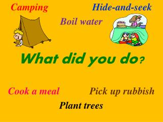 Camping   Hide-and-seek Boil water  What did you do  Cook a meal  Pick up rubbish Plant trees