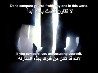 Dont compare yourself with any one in this world.