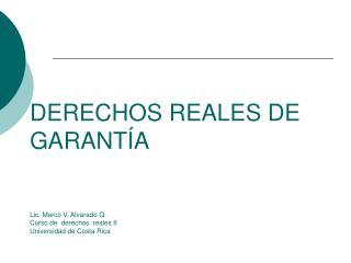 DERECHOS REALES DE GARANT A   Lic. Marco V. Alvarado Q. Curso de  derechos  reales II Universidad de Costa Rica