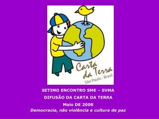 SETIMO ENCONTRO SME   SVMA DIFUS O DA CARTA DA TERRA Maio DE 2008 Democracia, n o viol ncia e cultura de paz