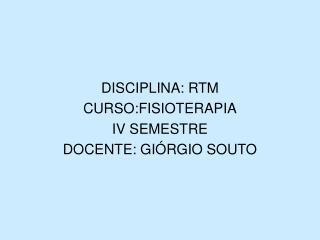 DISCIPLINA: RTM CURSO:FISIOTERAPIA IV SEMESTRE DOCENTE: GI RGIO SOUTO