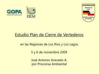 Estudio Plan de Cierre de Vertederos   en las Regiones de Los R os y Los Lagos  5 y 6 de noviembre 2009  Jos  Antonio Ac