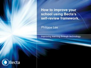 How to improve your school using Becta s self-review framework.