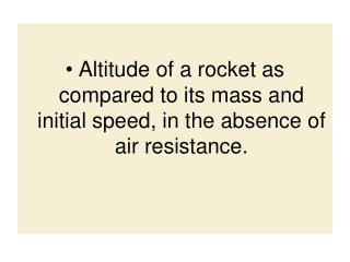 Altitude of a rocket as compared to its mass and initial speed, in the absence of air resistance.