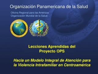 Lecciones Aprendidas del  Proyecto OPS  Hacia un Modelo Integral de Atenci n para la Violencia Intrafamiliar en Centroam