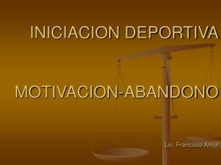 INICIACION DEPORTIVA   MOTIVACION-ABANDONO   Lic. Francisco Arnut