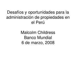 Desaf os y oportunidades para la administraci n de propiedades en el Per   Malcolm Childress Banco Mundial 6 de marzo, 2