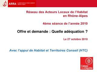 R seau des Acteurs Locaux de l Habitat  en Rh ne-Alpes  4 me s ance de l ann e 2010   Offre et demande : Quelle ad quati