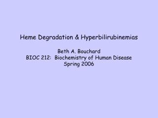 Heme Degradation  Hyperbilirubinemias  Beth A. Bouchard BIOC 212:  Biochemistry of Human Disease Spring 2006